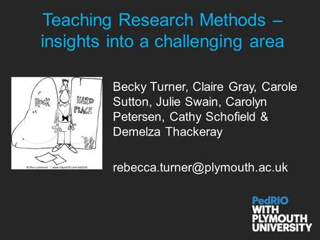 Teaching Research Methods – insights into a challenging area Becky Turner, Claire Gray, Carole Sutton, Julie Swain, Carolyn Petersen, Cathy Schofield &