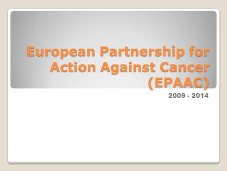 European Partnership for Action Against Cancer (EPAAC) 2009 - 2014.