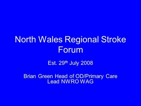 Est. 29 th July 2008 Brian Green Head of OD/Primary Care Lead NWRO WAG North Wales Regional Stroke Forum.