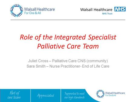 Role of the Integrated Specialist Palliative Care Team Juliet Cross – Palliative Care CNS (community) Sara Smith – Nurse Practitioner- End of Life Care.
