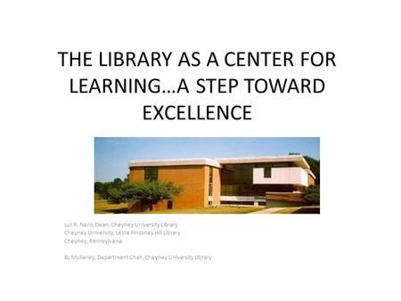 THE LIBRARY AS A CENTER FOR LEARNING…A STEP TOWARD EXCELLENCE Lut R. Nero, Dean, Cheyney University Library Cheyney University, Leslie Pinckney Hill Library.