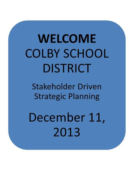WELCOME COLBY SCHOOL DISTRICT Stakeholder Driven Strategic Planning December 11, 2013.