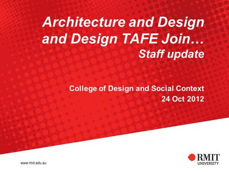 Architecture and Design and Design TAFE Join… Staff update College of Design and Social Context 24 Oct 2012.