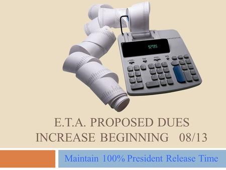 E.T.A. PROPOSED DUES INCREASE BEGINNING 08/13 Maintain 100% President Release Time.