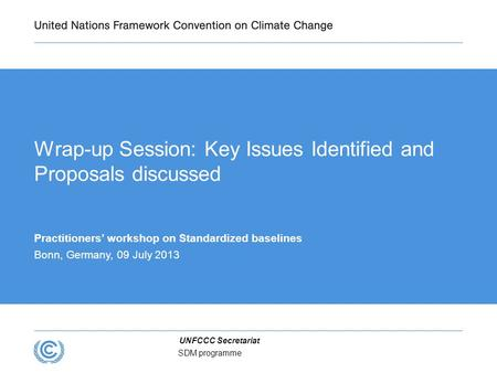 UNFCCC Secretariat SDM programme Wrap-up Session: Key Issues Identified and Proposals discussed Practitioners' workshop on Standardized baselines Bonn,