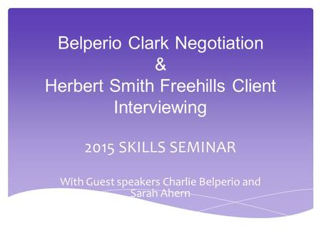 Belperio Clark Negotiation & Herbert Smith Freehills Client Interviewing 2015 SKILLS SEMINAR With Guest speakers Charlie Belperio and Sarah Ahern.