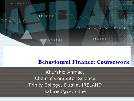 Behavioural Finance: Coursework Khurshid Ahmad, Chair of Computer Science Trinity College, Dublin, IRELAND