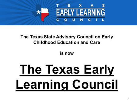 1 The Texas State Advisory Council on Early Childhood Education and Care is now The Texas Early Learning Council.