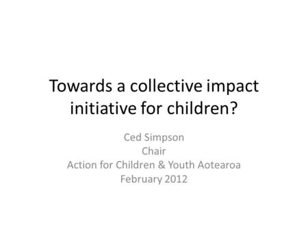 Towards a collective impact initiative for children? Ced Simpson Chair Action for Children & Youth Aotearoa February 2012.