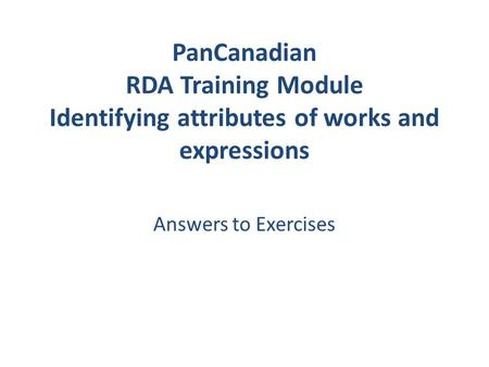 PanCanadian RDA Training Module Identifying attributes of works and expressions Answers to Exercises.