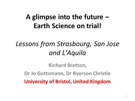 A glimpse into the future – Earth Science on trial! Lessons from Strasbourg, San Jose and L'Aquila Richard Bretton, Dr Jo Gottsmann, Dr Ryerson Christie.
