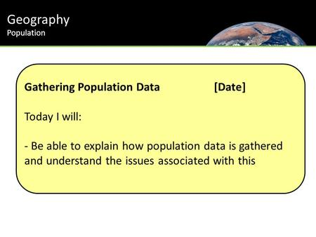 Geography Population Gathering Population Data[Date] Today I will: - Be able to explain how population data is gathered and understand the issues associated.