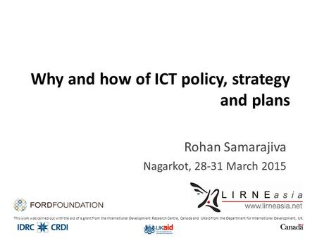 Why and how of ICT policy, strategy and plans Rohan Samarajiva Nagarkot, 28-31 March 2015 This work was carried out with the aid of a grant from the International.
