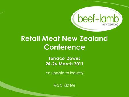 Retail Meat New Zealand Conference Terrace Downs 24-26 March 2011 An update to Industry Rod Slater.