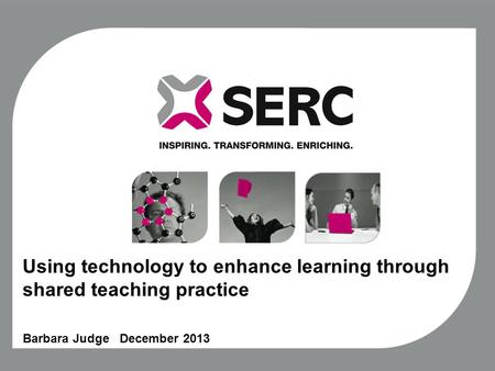 Using technology to enhance learning through shared teaching practice Barbara Judge December 2013.