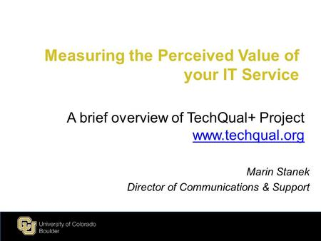 Measuring the Perceived Value of your IT Service Marin Stanek Director of Communications & Support A brief overview of TechQual+ Project www.techqual.org.
