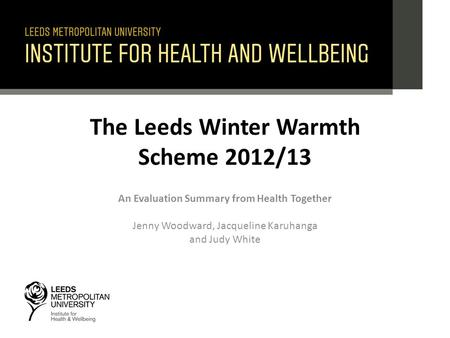 The Leeds Winter Warmth Scheme 2012/13 An Evaluation Summary from Health Together Jenny Woodward, Jacqueline Karuhanga and Judy White.