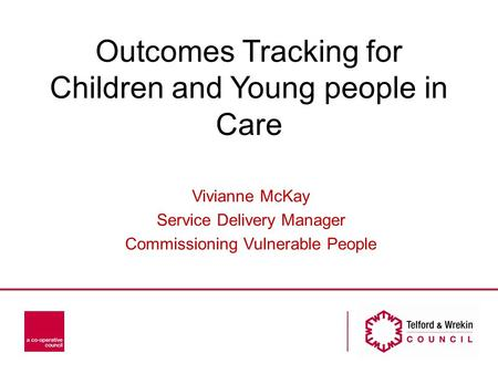Outcomes Tracking for Children and Young people in Care Vivianne McKay Service Delivery Manager Commissioning Vulnerable People.