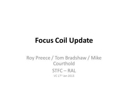 Focus Coil Update Roy Preece / Tom Bradshaw / Mike Courthold STFC – RAL VC 17 th Jan 2013.