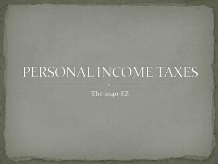 The 1040 EZ. Read the Tax Process article In your notebook, design a graphic that represents the income tax process Share with a neighbor, then merge.