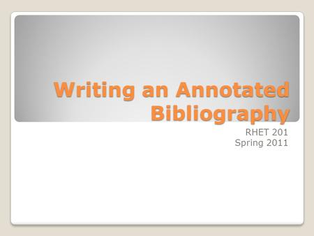 Writing an Annotated Bibliography RHET 201 Spring 2011.