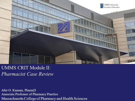 UMMS CRIT Module II: Pharmacist Case Review Abir O. Kanaan, PharmD Associate Professor of Pharmacy Practice Massachusetts College of Pharmacy and Health.