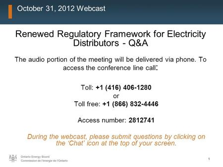 11 October 31, 2012 Webcast Renewed Regulatory Framework for Electricity Distributors - Q&A The audio portion of the meeting will be delivered via phone.