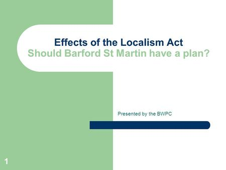 1 Effects of the Localism Act Should Barford St Martin have a plan? Presented by the BWPC.