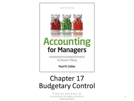 1 © 2012 John Wiley & Sons, Ltd, Accounting for Managers, 4th edition, 9781119979678 Chapter 17 Budgetary Control.