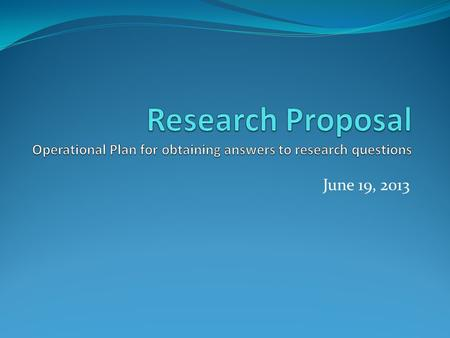 June 19, 2013. Proposal: An overall Plan Design to obtain answer to the research questions or problems Outline the various tasks you plan to undertake.