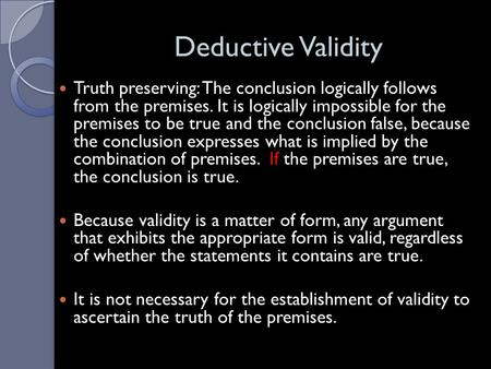 Deductive Validity Truth preserving: The conclusion logically follows from the premises. It is logically impossible for the premises to be true and the.
