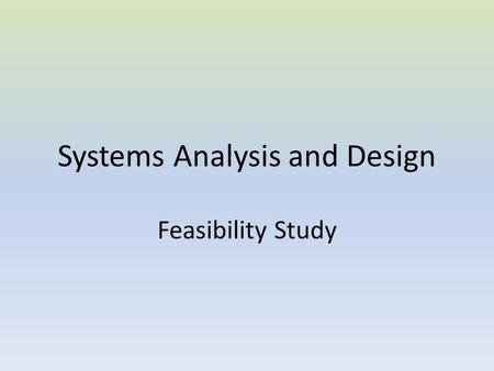 Systems Analysis and Design Feasibility Study. Introduction The Feasibility Study is the preliminary study that determines whether a proposed systems.