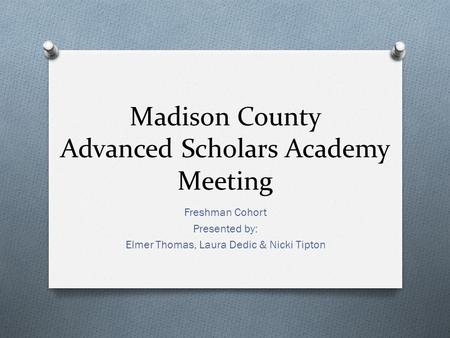 Madison County Advanced Scholars Academy Meeting Freshman Cohort Presented by: Elmer Thomas, Laura Dedic & Nicki Tipton.