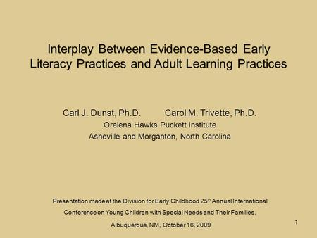 1 Interplay Between Evidence-Based Early Literacy Practices and Adult Learning Practices Carl J. Dunst, Ph.D. Carol M. Trivette, Ph.D. Orelena Hawks Puckett.