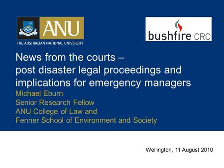 News from the courts – post disaster legal proceedings and implications for emergency managers Michael Eburn Senior Research Fellow ANU College of Law.