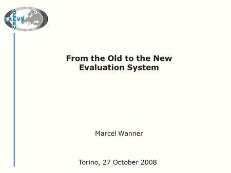 From the Old to the New Evaluation System Torino, 27 October 2008 Marcel Wanner.