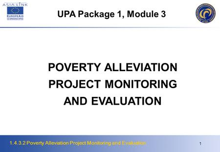 1.4.3.2 Poverty Alleviation Project Monitoring and Evaluation 1 POVERTY ALLEVIATION PROJECT MONITORING AND EVALUATION UPA Package 1, Module 3.
