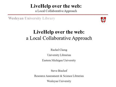 LiveHelp over the web: a Local Collaborative Approach Rachel Cheng University Librarian Eastern Michigan University Steve Bischof Resource Assessment &