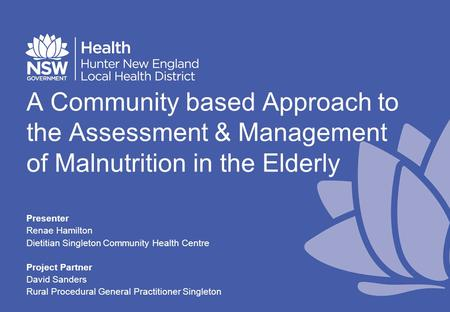 A Community based Approach to the Assessment & Management of Malnutrition in the Elderly Presenter Renae Hamilton Dietitian Singleton Community Health.