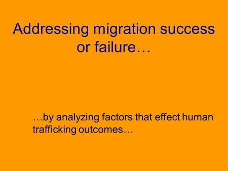 Addressing migration success or failure… …by analyzing factors that effect human trafficking outcomes…