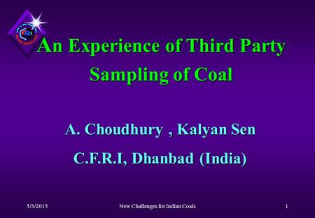 5/3/2015New Challenges for Indian Coals1 A n Experience of Third Party Sampling of Coal A. Choudhury, Kalyan Sen C.F.R.I, Dhanbad (India)