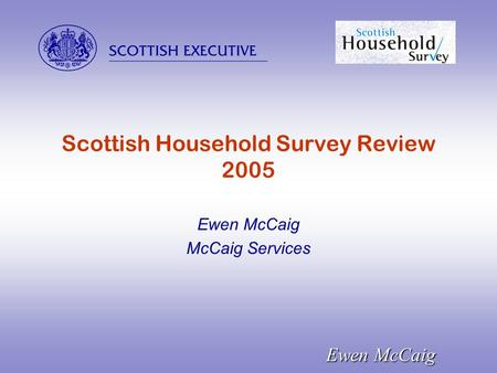  Ewen McCaig Scottish Household Survey Review 2005 Ewen McCaig McCaig Services.