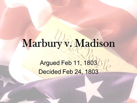 Marbury v. Madison Argued Feb 11, 1803 Decided Feb 24, 1803.