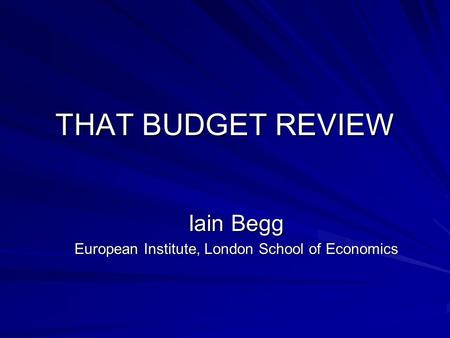 THAT BUDGET REVIEW Iain Begg European Institute, London School of Economics.