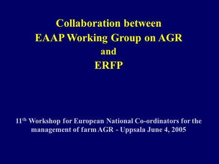 Collaboration between EAAP Working Group on AGR and ERFP 11 th Workshop for European National Co-ordinators for the management of farm AGR - Uppsala June.