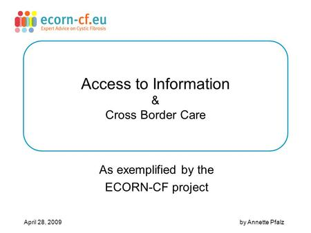 Access to Information & Cross Border Care As exemplified by the ECORN-CF project April 28, 2009 by Annette Pfalz.