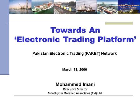 Towards An 'Electronic Trading Platform' March 18, 2006 Pakistan Electronic Trading (PAKET) Network Mohammed Imani Executive Director Sidat Hyder Morshed.