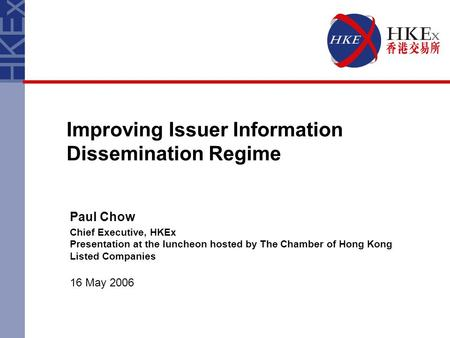 Improving Issuer Information Dissemination Regime Paul Chow Chief Executive, HKEx Presentation at the luncheon hosted by The Chamber of Hong Kong Listed.