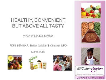 HEALTHY, CONVENIENT BUT ABOVE ALL TASTY Vivien Wilton-Middlemass FDIN SEMINAR: Better Quicker & Cheaper NPD March 2009 Defining a Clear Direction.