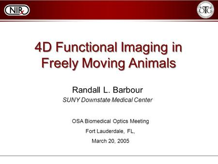 4D Functional Imaging in Freely Moving Animals Randall L. Barbour SUNY Downstate Medical Center OSA Biomedical Optics Meeting Fort Lauderdale, FL, March.
